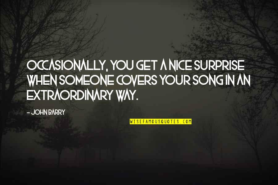 John Barry Quotes By John Barry: Occasionally, you get a nice surprise when someone