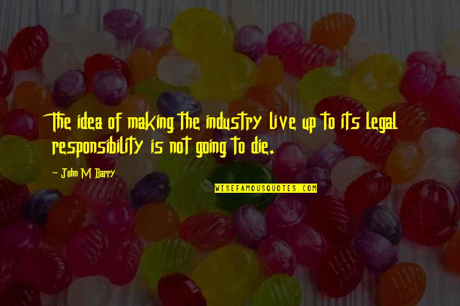John Barry Quotes By John M Barry: The idea of making the industry live up