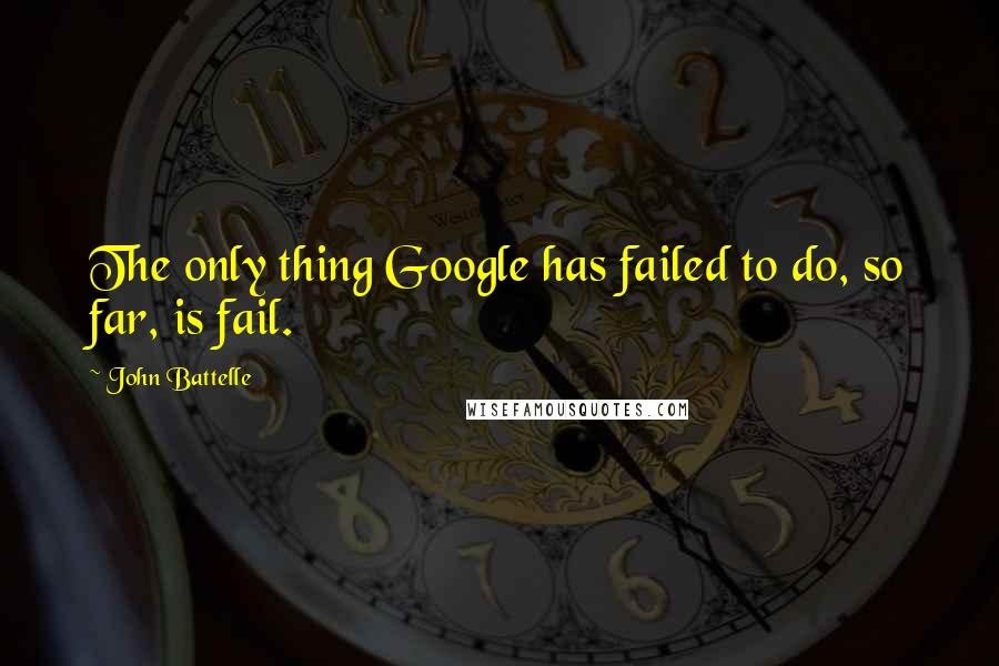 John Battelle quotes: The only thing Google has failed to do, so far, is fail.
