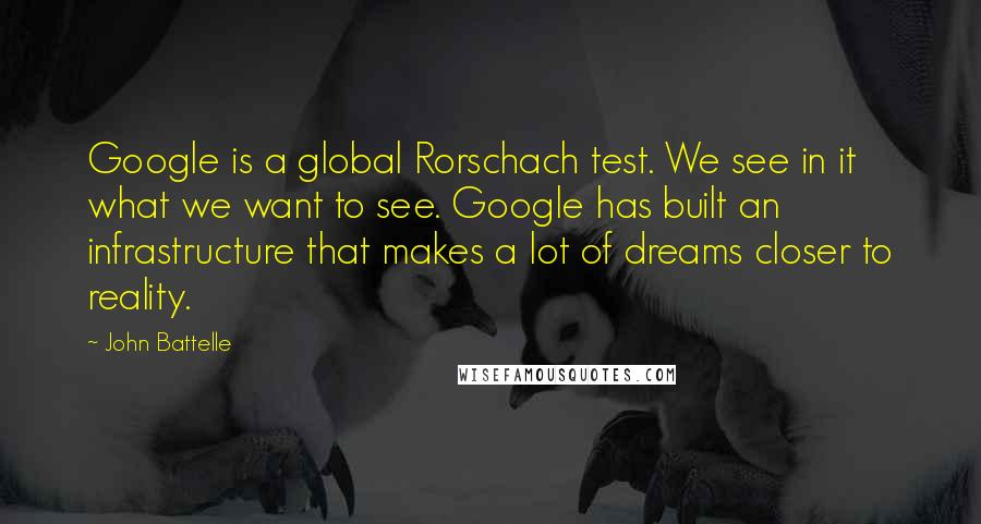 John Battelle quotes: Google is a global Rorschach test. We see in it what we want to see. Google has built an infrastructure that makes a lot of dreams closer to reality.