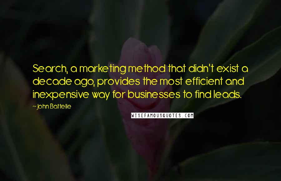 John Battelle quotes: Search, a marketing method that didn't exist a decade ago, provides the most efficient and inexpensive way for businesses to find leads.