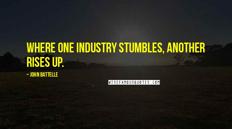 John Battelle quotes: Where one industry stumbles, another rises up.