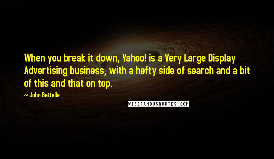 John Battelle quotes: When you break it down, Yahoo! is a Very Large Display Advertising business, with a hefty side of search and a bit of this and that on top.