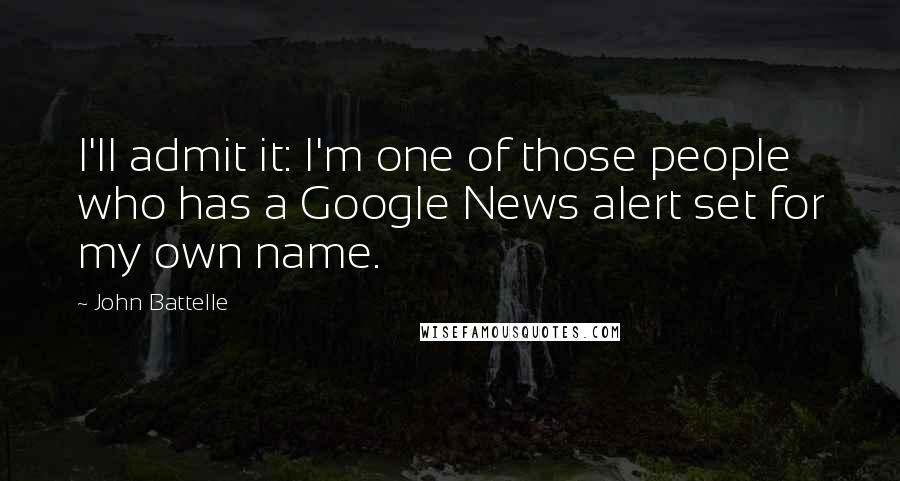 John Battelle quotes: I'll admit it: I'm one of those people who has a Google News alert set for my own name.