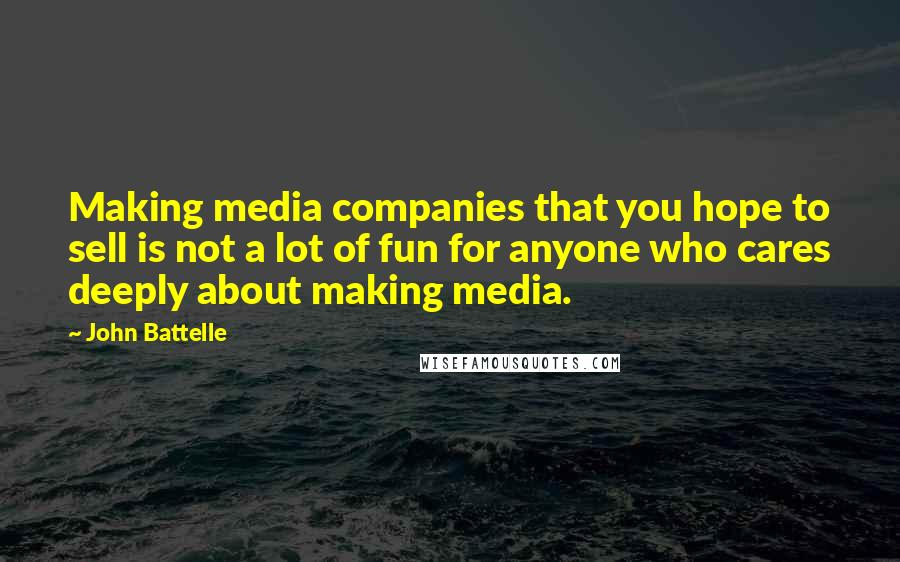John Battelle quotes: Making media companies that you hope to sell is not a lot of fun for anyone who cares deeply about making media.