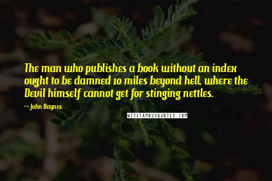 John Baynes quotes: The man who publishes a book without an index ought to be damned 10 miles beyond hell, where the Devil himself cannot get for stinging nettles.