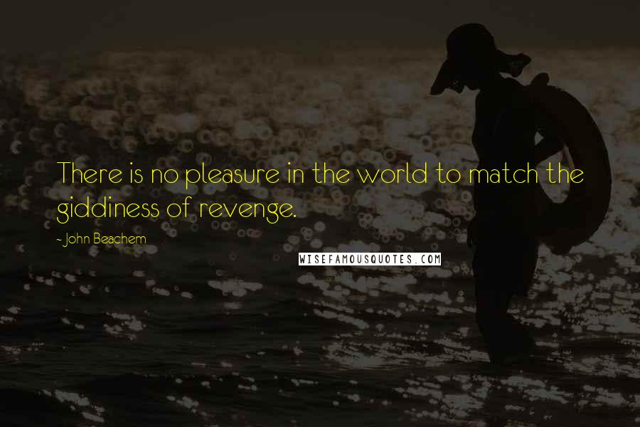 John Beachem quotes: There is no pleasure in the world to match the giddiness of revenge.