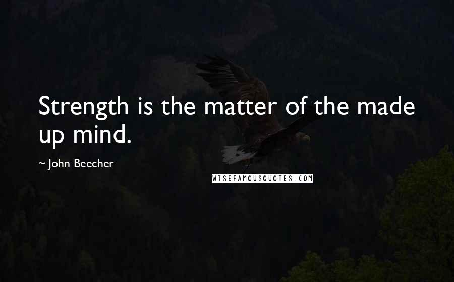 John Beecher quotes: Strength is the matter of the made up mind.