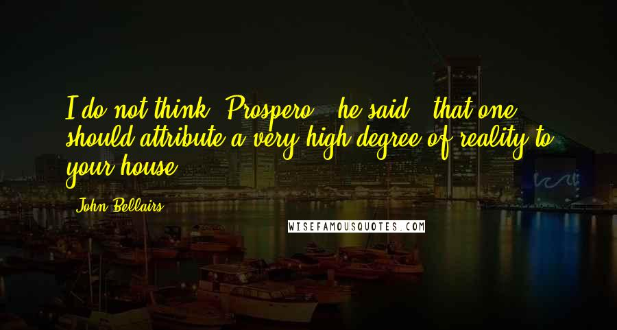John Bellairs quotes: I do not think, Prospero,' he said, 'that one should attribute a very high degree of reality to your house.