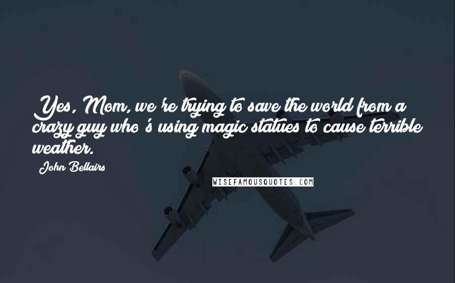 John Bellairs quotes: Yes, Mom, we're trying to save the world from a crazy guy who's using magic statues to cause terrible weather.