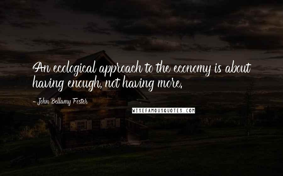 John Bellamy Foster quotes: An ecological approach to the economy is about having enough, not having more.