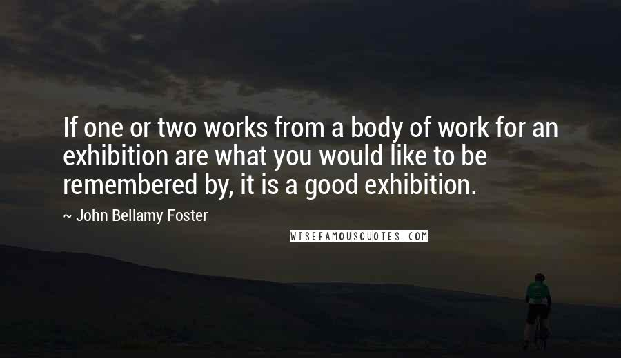 John Bellamy Foster quotes: If one or two works from a body of work for an exhibition are what you would like to be remembered by, it is a good exhibition.