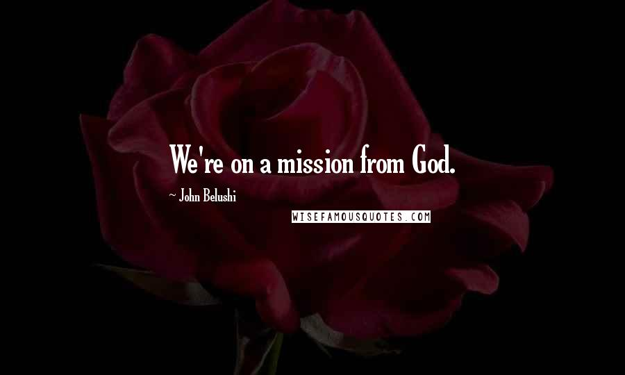 John Belushi quotes: We're on a mission from God.