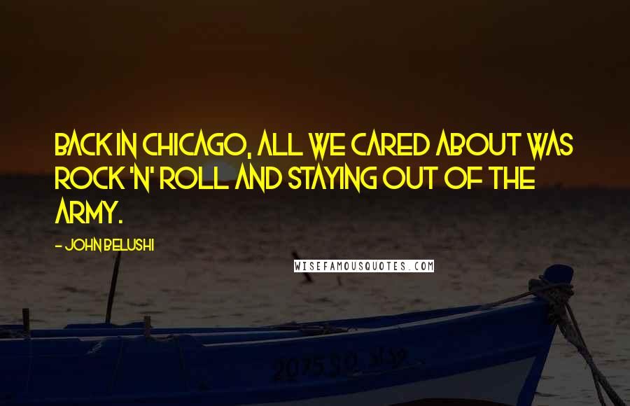 John Belushi quotes: Back in Chicago, all we cared about was rock 'n' roll and staying out of the army.