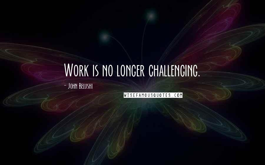 John Belushi quotes: Work is no longer challenging.