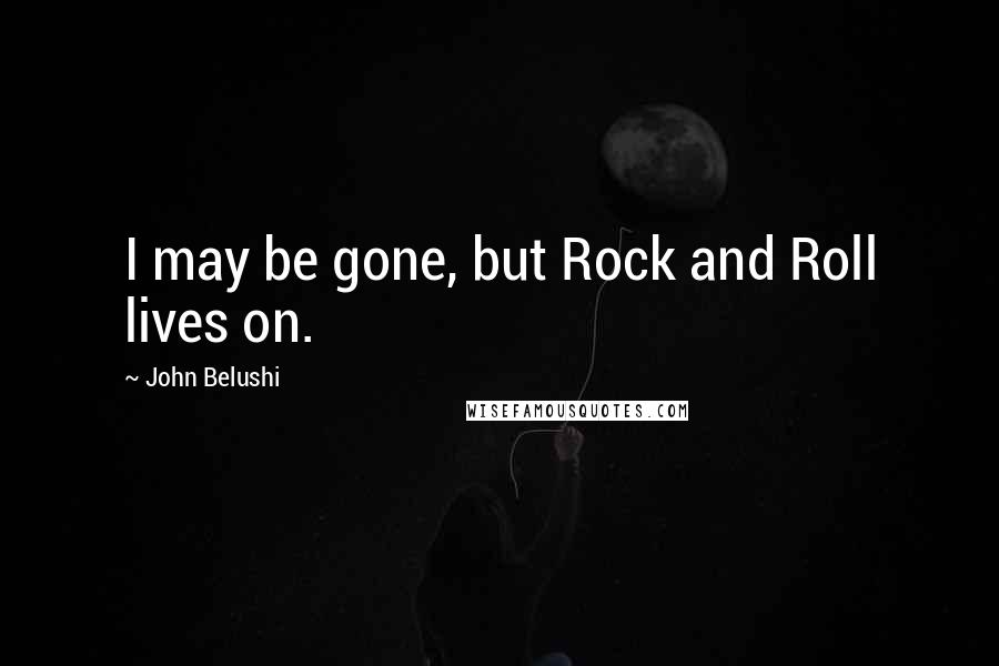 John Belushi quotes: I may be gone, but Rock and Roll lives on.
