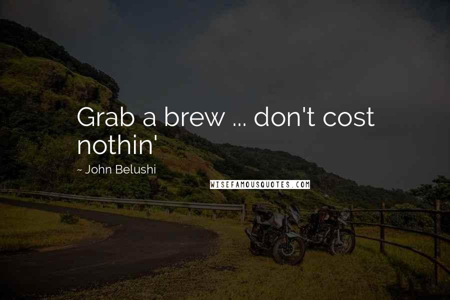 John Belushi quotes: Grab a brew ... don't cost nothin'
