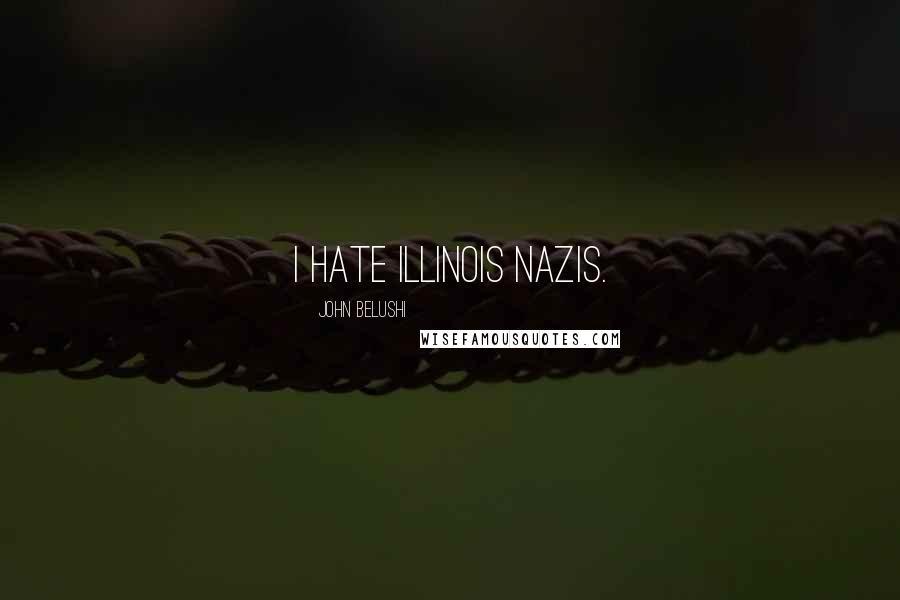 John Belushi quotes: I hate Illinois Nazis.