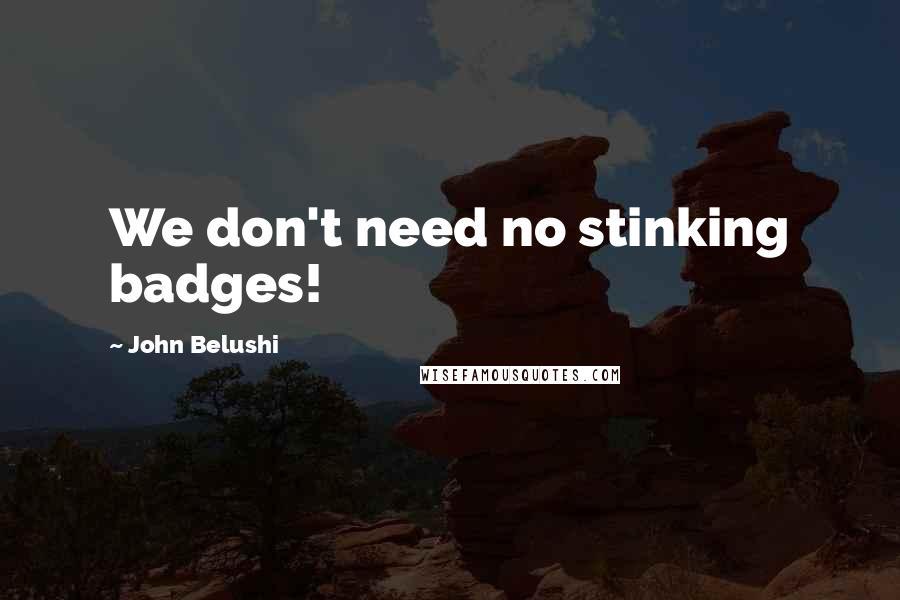 John Belushi quotes: We don't need no stinking badges!