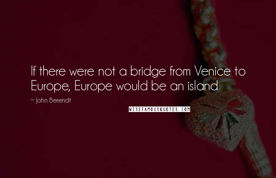 John Berendt quotes: If there were not a bridge from Venice to Europe, Europe would be an island