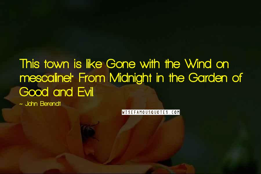"John Berendt quotes: This town is like Gone with the Wind on mescaline!"" From Midnight in the Garden of Good and Evil."