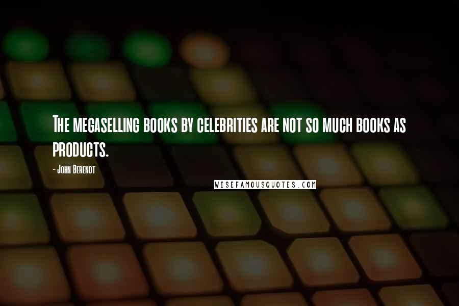 John Berendt quotes: The megaselling books by celebrities are not so much books as products.