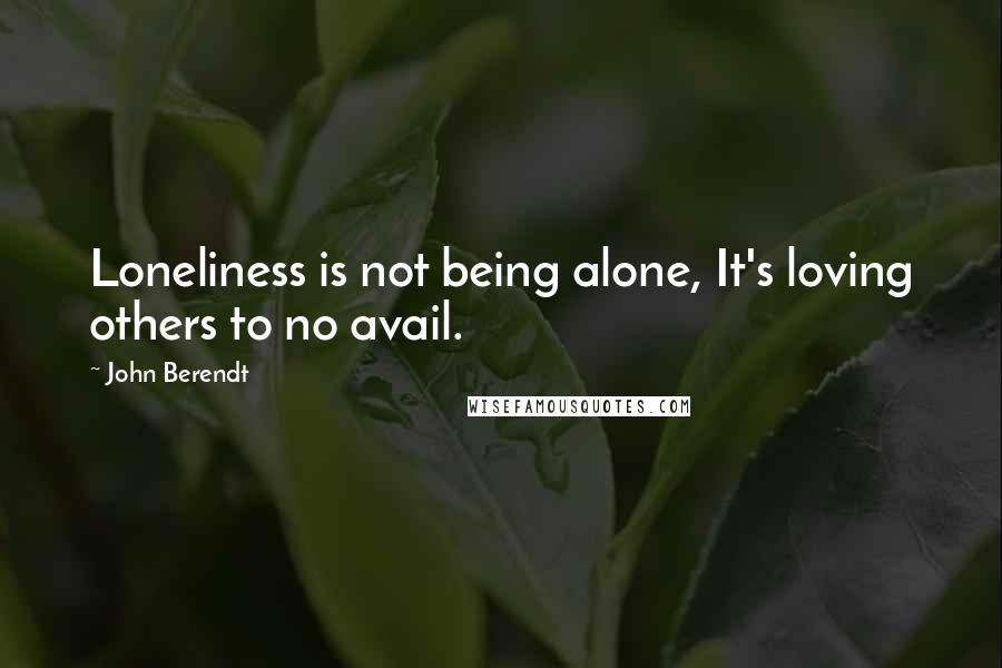 John Berendt quotes: Loneliness is not being alone, It's loving others to no avail.