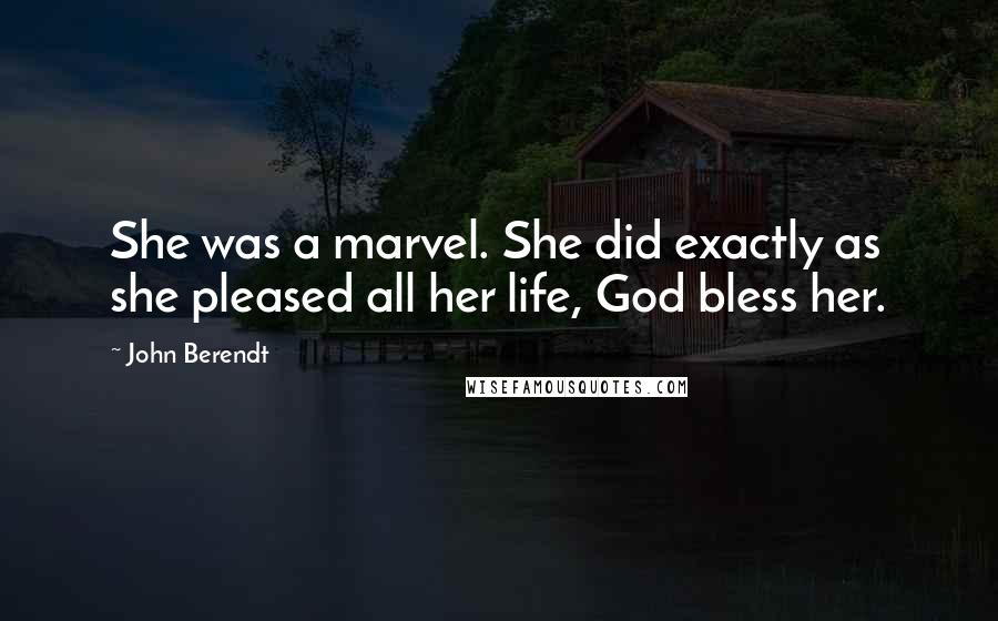 John Berendt quotes: She was a marvel. She did exactly as she pleased all her life, God bless her.