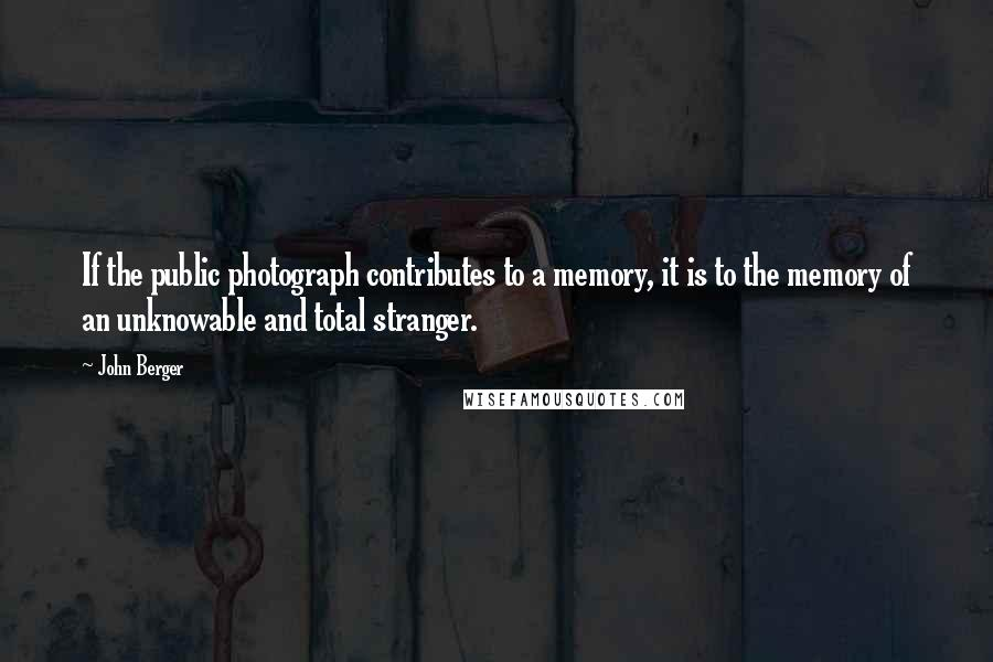 John Berger quotes: If the public photograph contributes to a memory, it is to the memory of an unknowable and total stranger.
