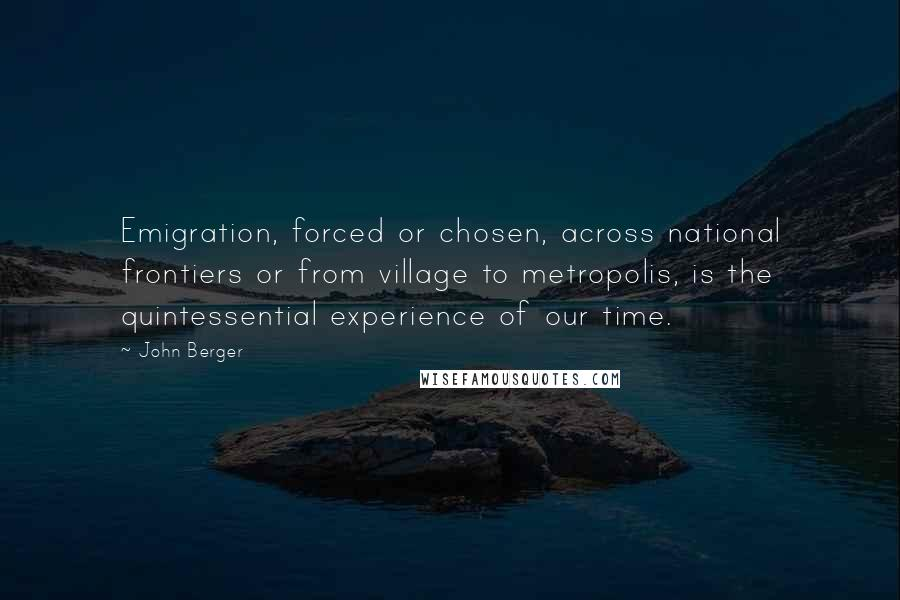 John Berger quotes: Emigration, forced or chosen, across national frontiers or from village to metropolis, is the quintessential experience of our time.