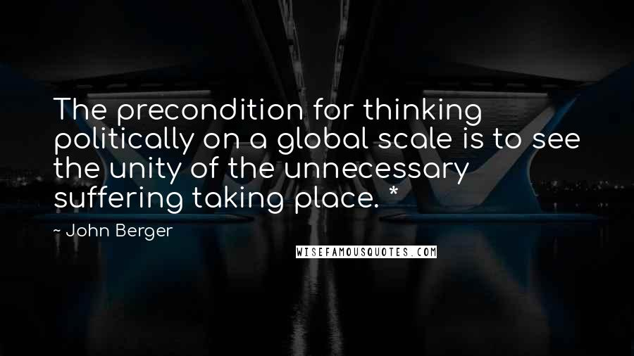 John Berger quotes: The precondition for thinking politically on a global scale is to see the unity of the unnecessary suffering taking place. *