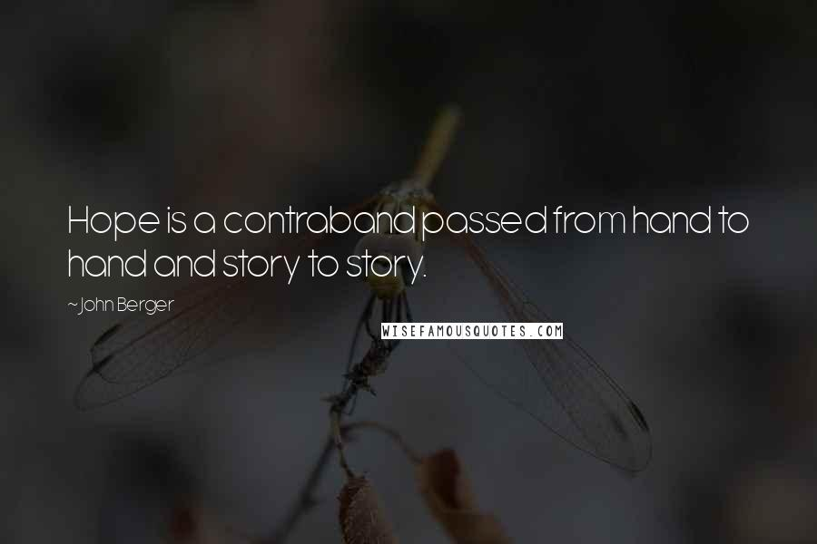 John Berger quotes: Hope is a contraband passed from hand to hand and story to story.