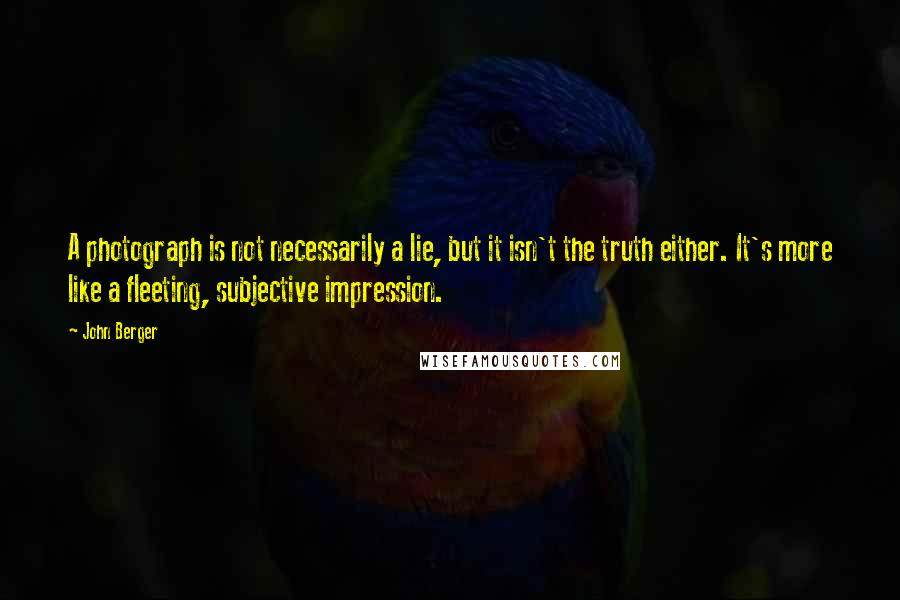 John Berger quotes: A photograph is not necessarily a lie, but it isn't the truth either. It's more like a fleeting, subjective impression.