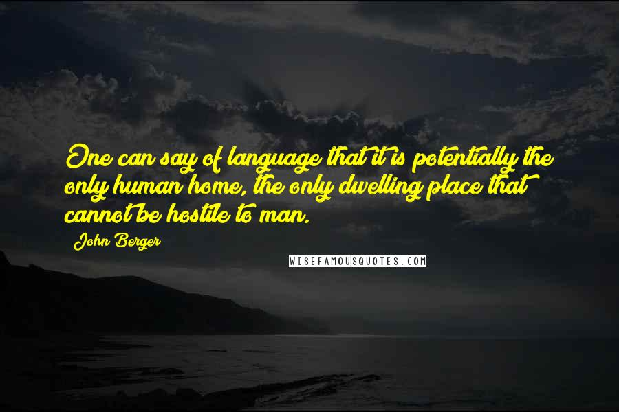 John Berger quotes: One can say of language that it is potentially the only human home, the only dwelling place that cannot be hostile to man.