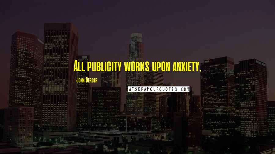 John Berger quotes: All publicity works upon anxiety.