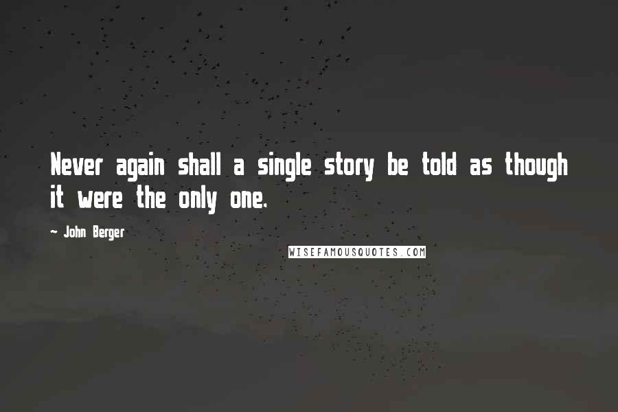 John Berger quotes: Never again shall a single story be told as though it were the only one.