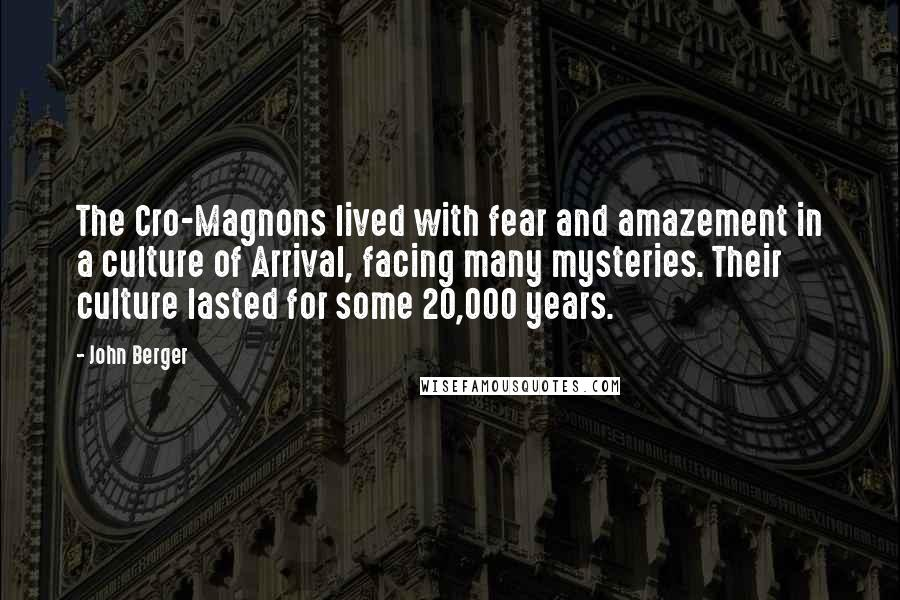 John Berger quotes: The Cro-Magnons lived with fear and amazement in a culture of Arrival, facing many mysteries. Their culture lasted for some 20,000 years.