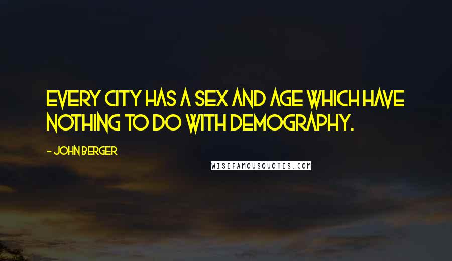John Berger quotes: Every city has a sex and age which have nothing to do with demography.
