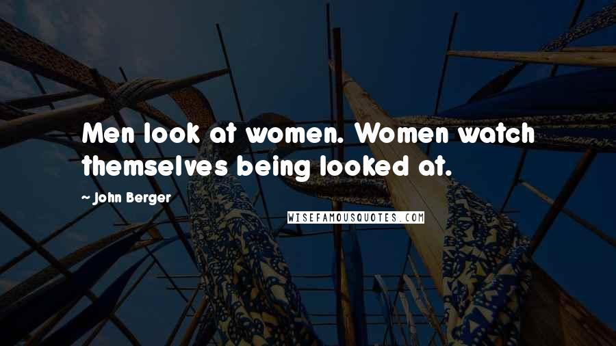John Berger quotes: Men look at women. Women watch themselves being looked at.