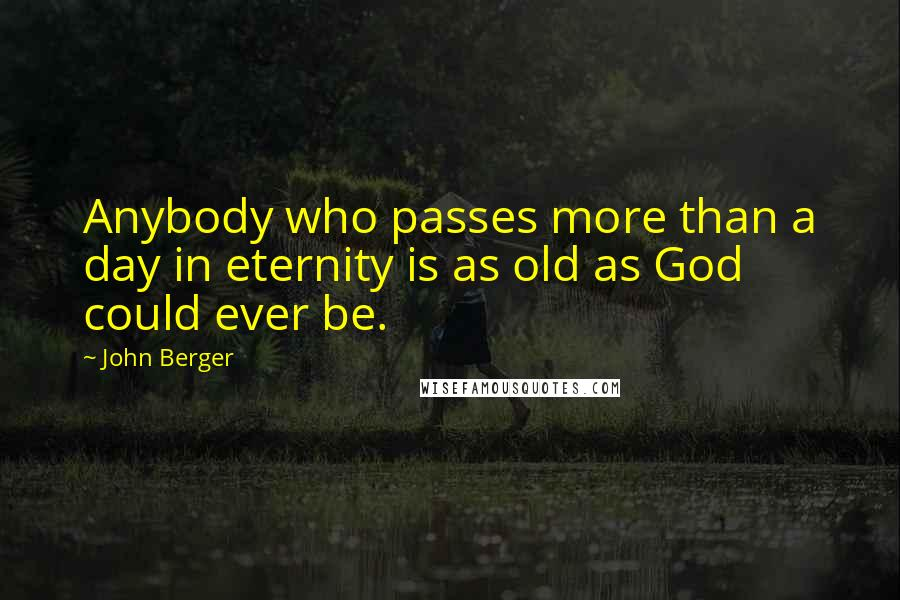 John Berger quotes: Anybody who passes more than a day in eternity is as old as God could ever be.