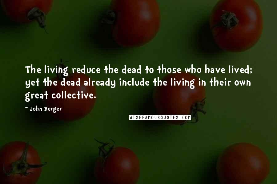 John Berger quotes: The living reduce the dead to those who have lived; yet the dead already include the living in their own great collective.