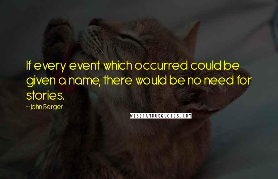 John Berger quotes: If every event which occurred could be given a name, there would be no need for stories.