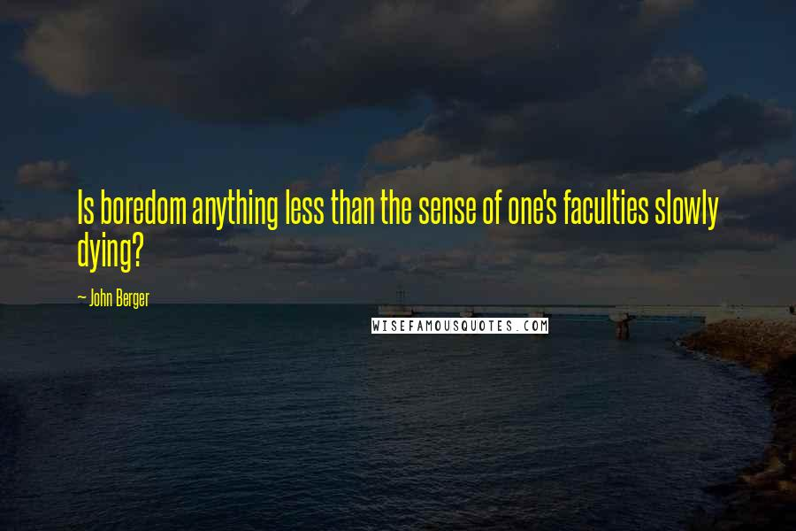 John Berger quotes: Is boredom anything less than the sense of one's faculties slowly dying?