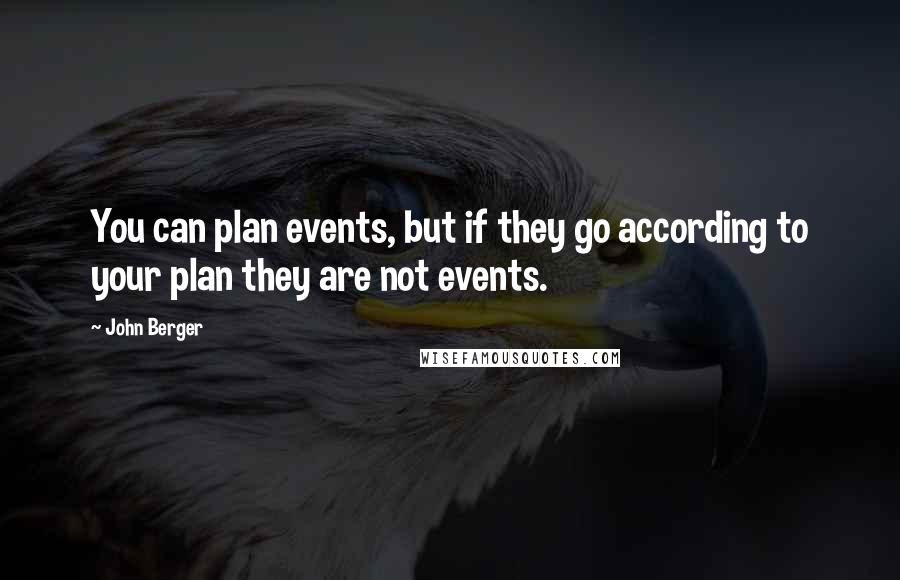 John Berger quotes: You can plan events, but if they go according to your plan they are not events.