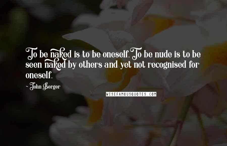 John Berger quotes: To be naked is to be oneself.To be nude is to be seen naked by others and yet not recognised for oneself.