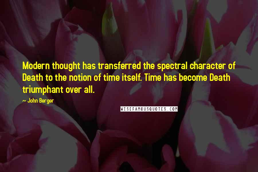 John Berger quotes: Modern thought has transferred the spectral character of Death to the notion of time itself. Time has become Death triumphant over all.