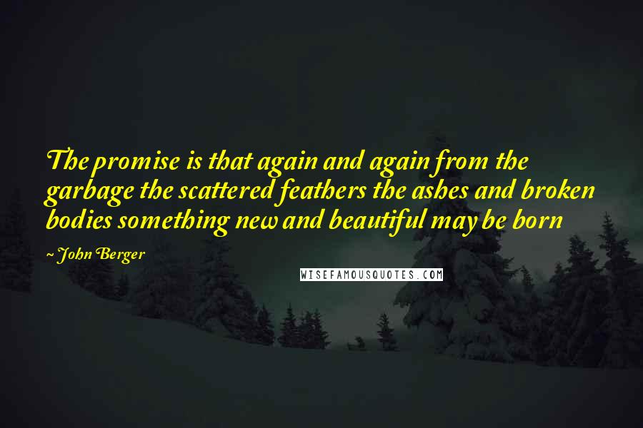 John Berger quotes: The promise is that again and again from the garbage the scattered feathers the ashes and broken bodies something new and beautiful may be born