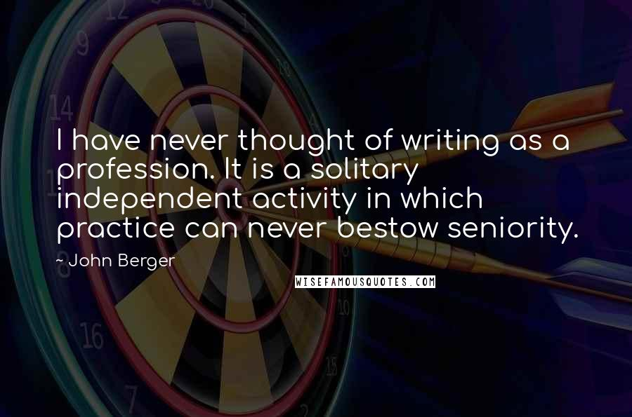 John Berger quotes: I have never thought of writing as a profession. It is a solitary independent activity in which practice can never bestow seniority.