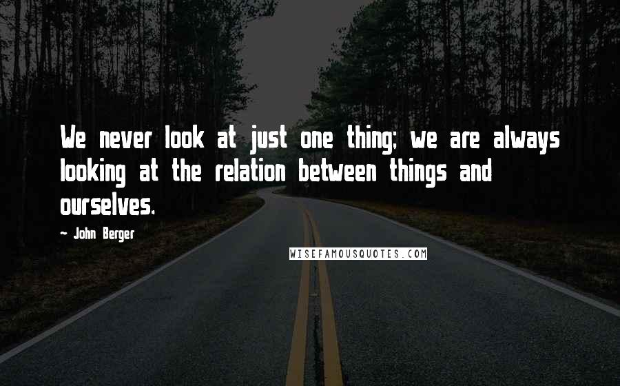 John Berger quotes: We never look at just one thing; we are always looking at the relation between things and ourselves.