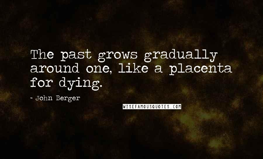John Berger quotes: The past grows gradually around one, like a placenta for dying.